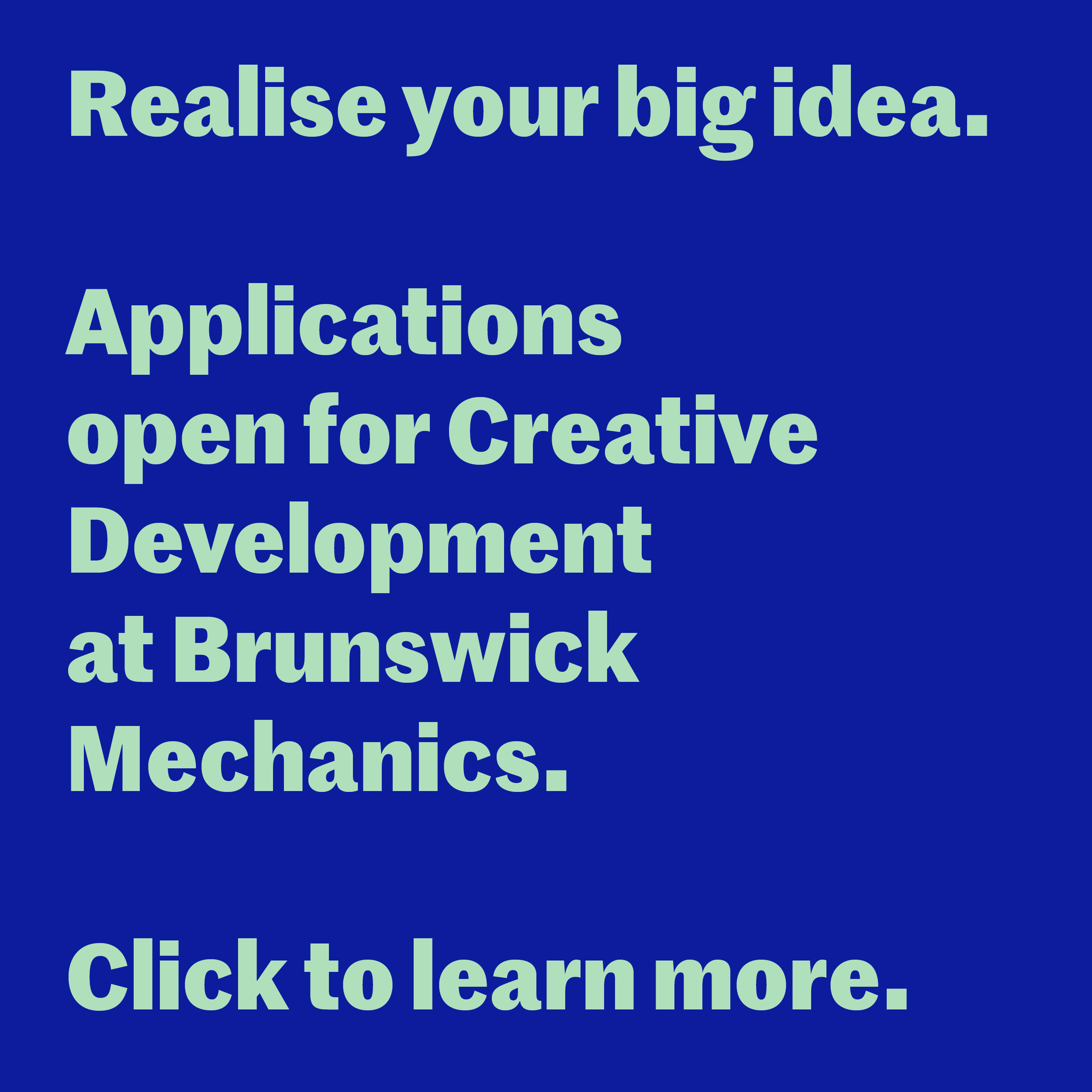 Text reads: Realise your big idea. Applications open for Creative Development at Brunswick Mechanics. Click to learn more.